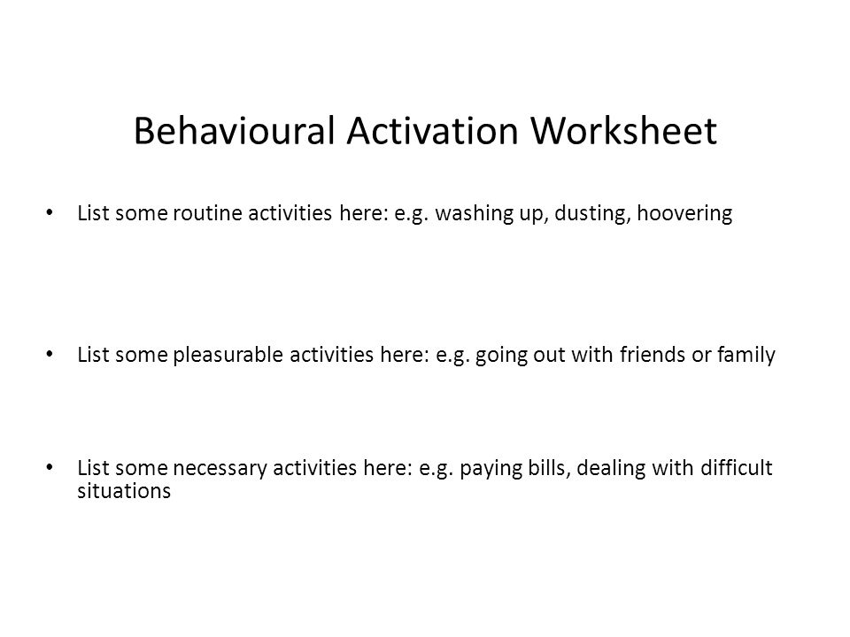 Behavioural Activation Worksheet List some routine activities here: e.g. washing up, dusting, hoovering List some pleasurable activities here: e.g. go
