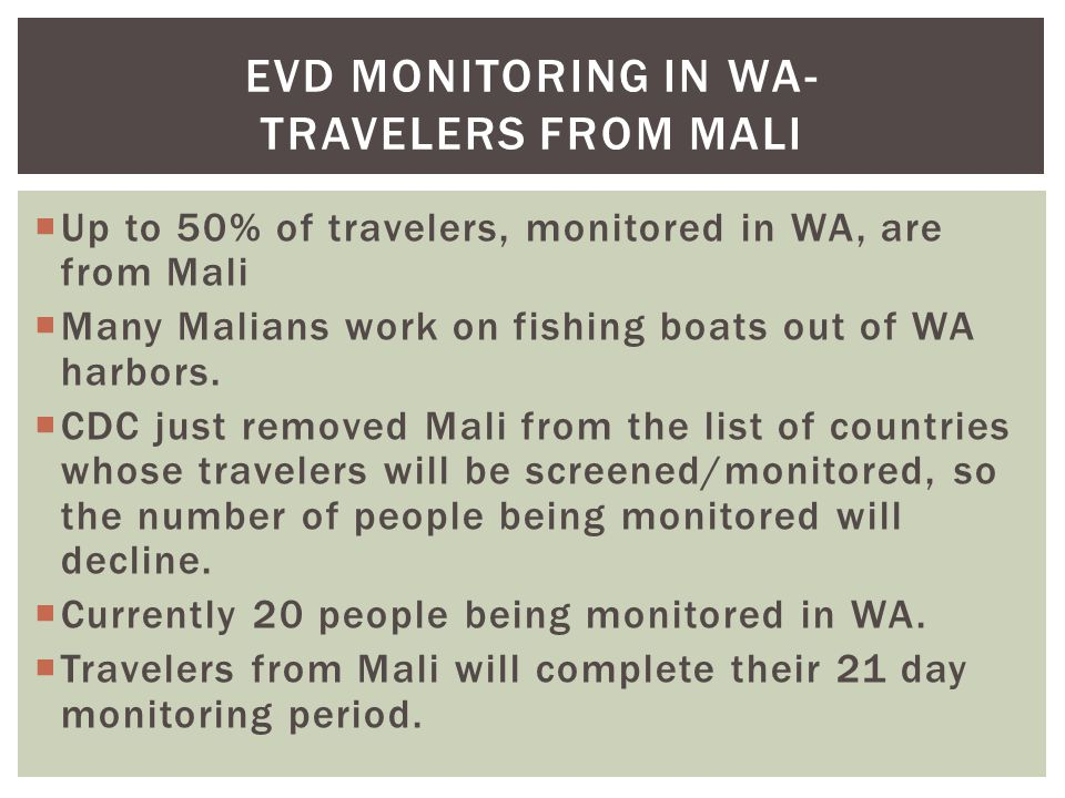  Up to 50% of travelers, monitored in WA, are from Mali  Many Malians work on fishing boats out of WA harbors.  CDC just removed Mali from the list