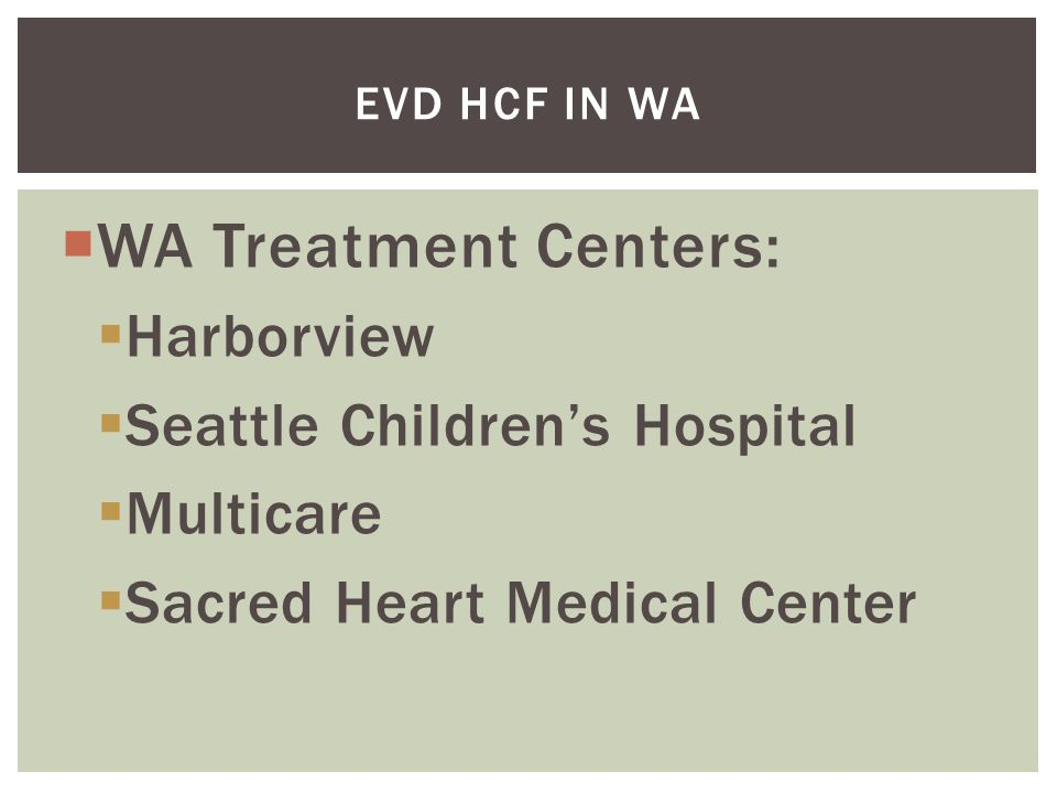  WA Treatment Centers:  Harborview  Seattle Children's Hospital  Multicare  Sacred Heart Medical Center EVD HCF IN WA