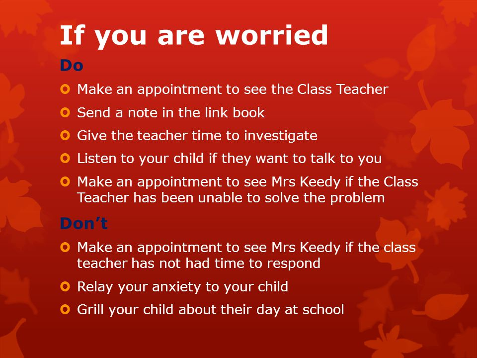 If you are worried Do  Make an appointment to see the Class Teacher  Send a note in the link book  Give the teacher time to investigate  Listen to