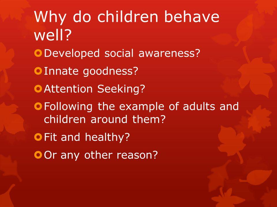 Why do children behave well.  Developed social awareness.