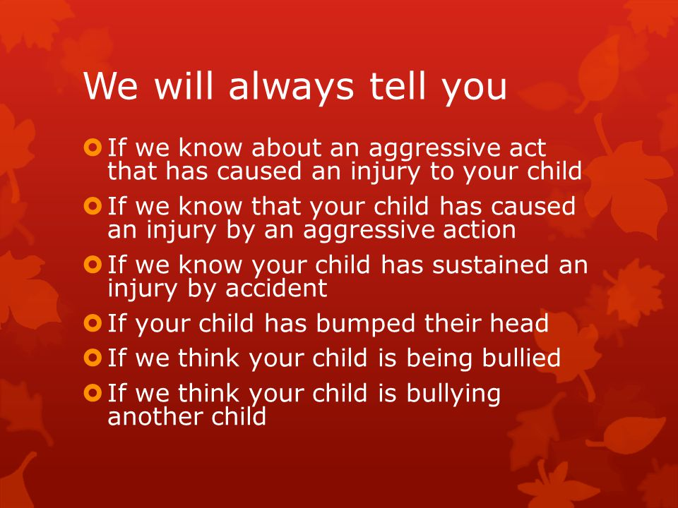 We may not tell you  If your child has a minor altercation with another child but has not sustained an injury  If your child has a minor altercation with another child but does not cause an injury  If your child sustains a minor bruise or scratch by accident  If your child does not tell us they have an injury