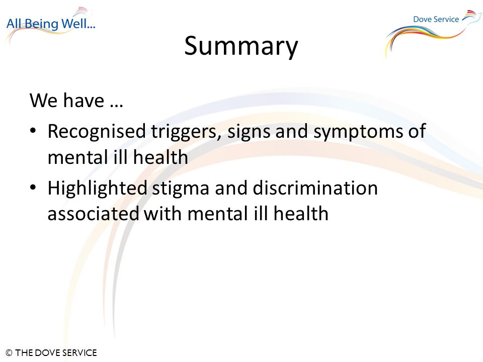 © THE DOVE SERVICE Summary We have … Recognised triggers, signs and symptoms of mental ill health Highlighted stigma and discrimination associated with mental ill health