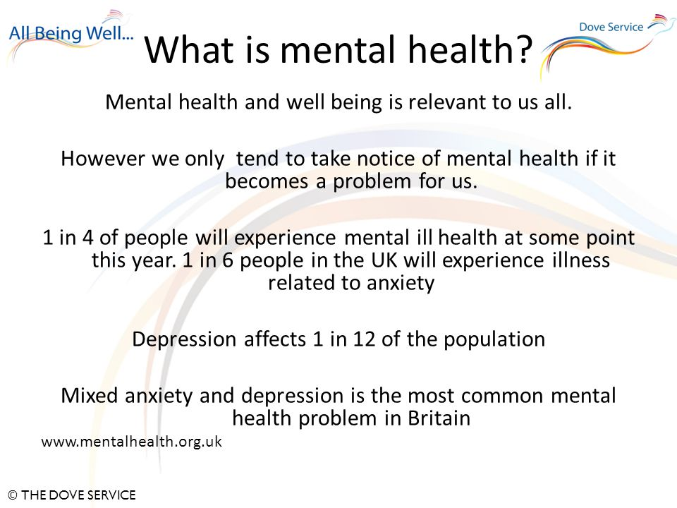 © THE DOVE SERVICE What is mental health. Mental health and well being is relevant to us all.