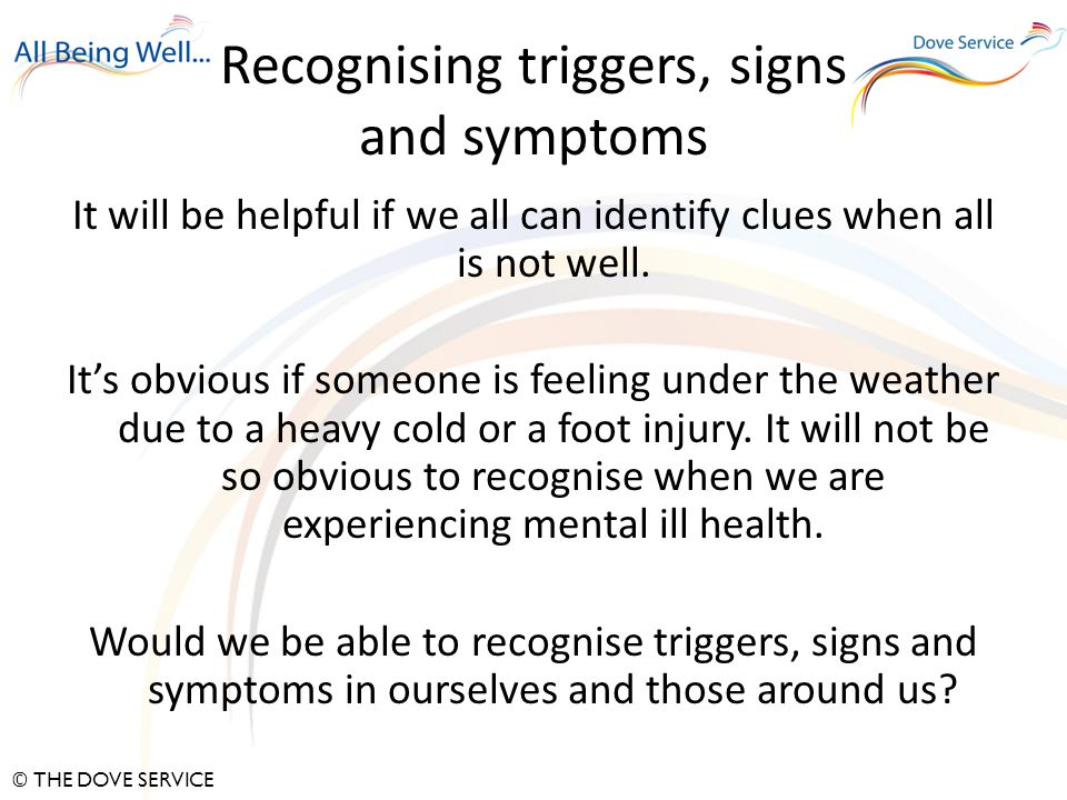 © THE DOVE SERVICE Recognising triggers, signs and symptoms It will be helpful if we all can identify clues when all is not well.