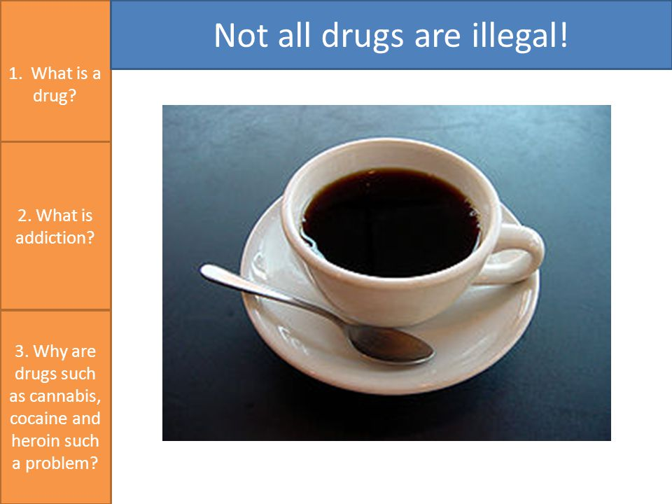1. What is a drug. Not all drugs are illegal. 3.