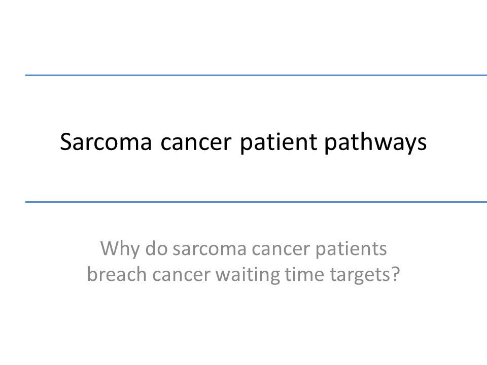 Sarcoma cancer patient pathways Why do sarcoma cancer patients breach cancer waiting time targets