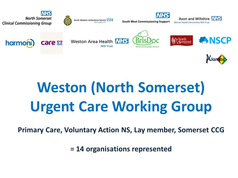 http://www.awp.nhs.uk/ Weston (North Somerset) Urgent Care Working Group Primary Care, Voluntary Action NS, Lay member, Somerset CCG = 14 organisations represented