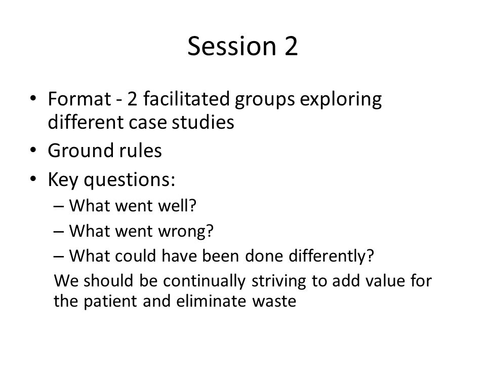 Session 2 Format - 2 facilitated groups exploring different case studies Ground rules Key questions: – What went well.