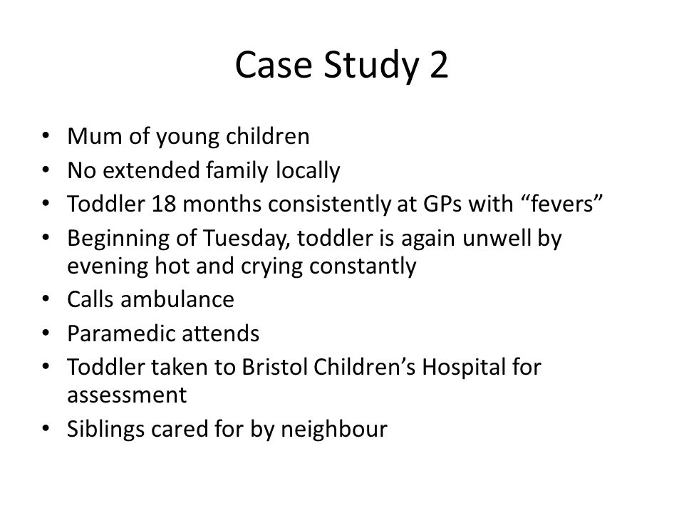 Case Study 2 Mum of young children No extended family locally Toddler 18 months consistently at GPs with fevers Beginning of Tuesday, toddler is again unwell by evening hot and crying constantly Calls ambulance Paramedic attends Toddler taken to Bristol Children's Hospital for assessment Siblings cared for by neighbour