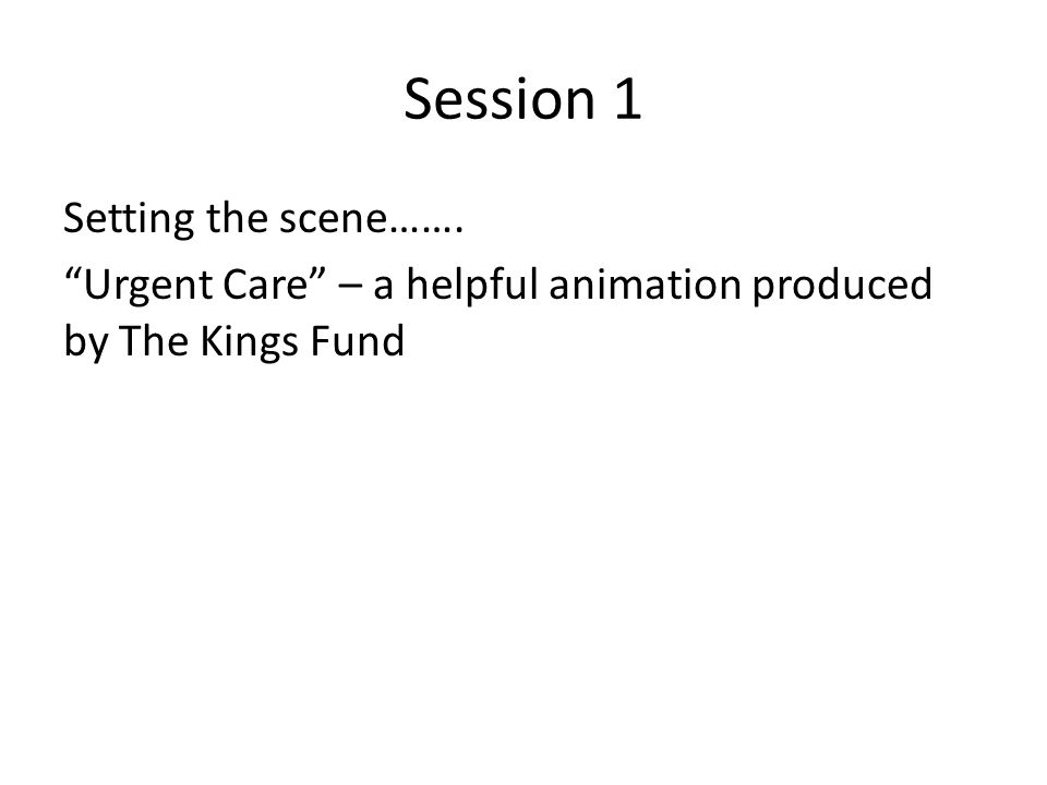 Session 1 Setting the scene……. Urgent Care – a helpful animation produced by The Kings Fund