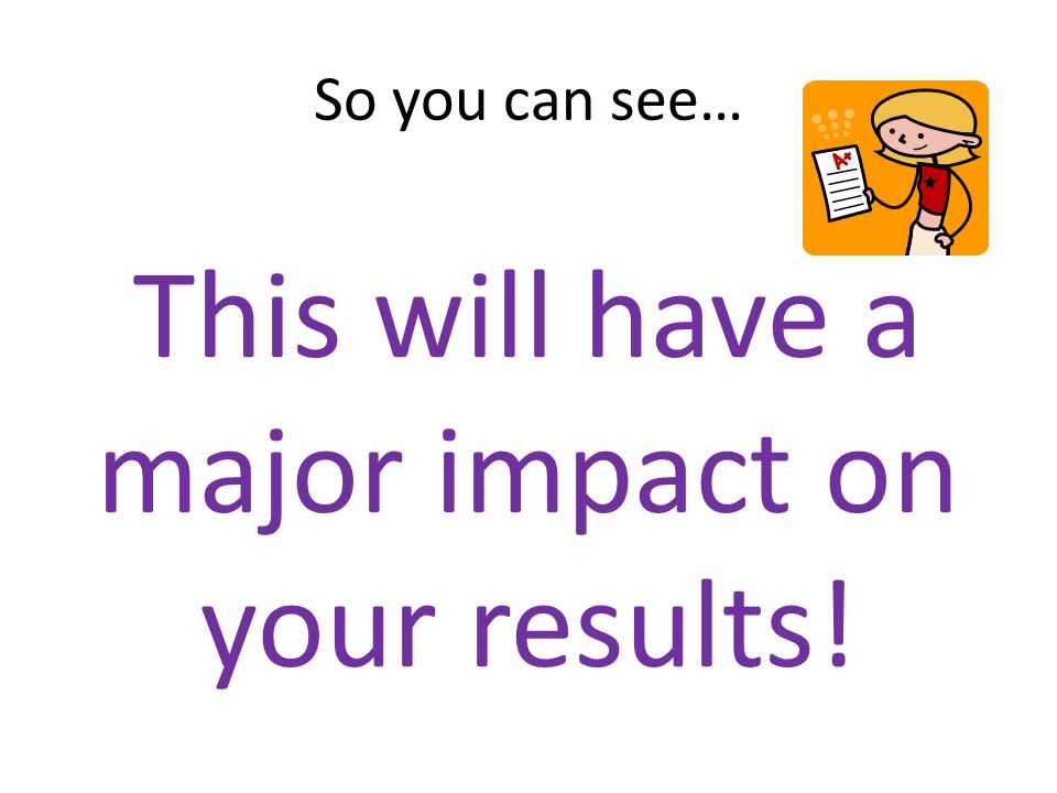So you can see… This will have a major impact on your results!
