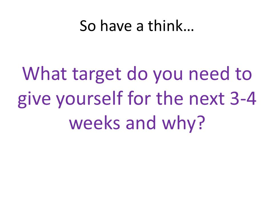 So have a think… What target do you need to give yourself for the next 3-4 weeks and why