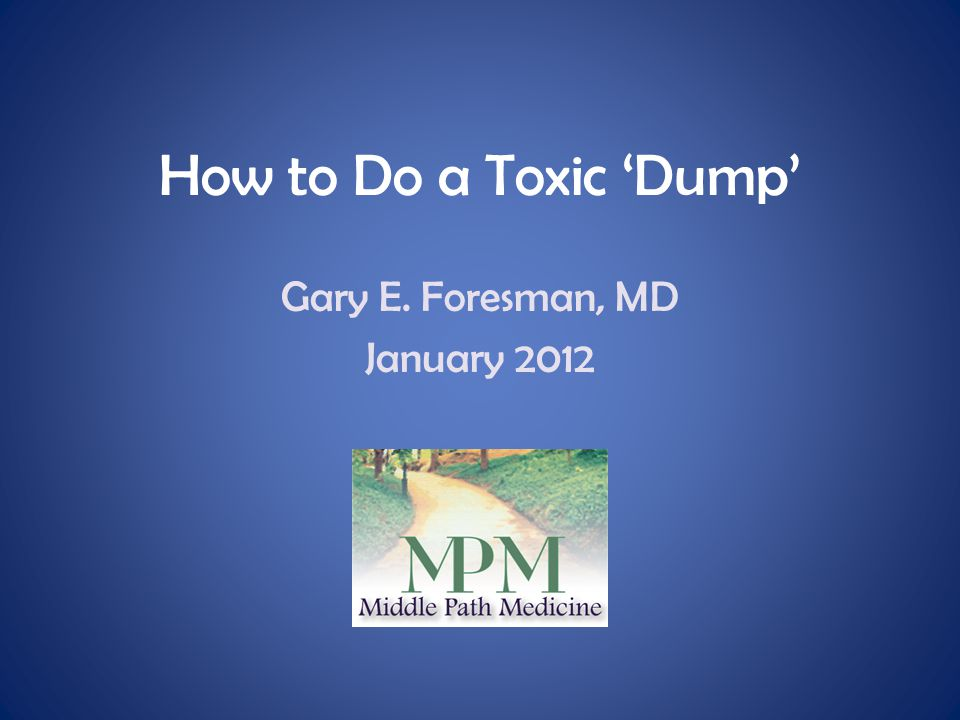 How to Do a Toxic 'Dump' Gary E. Foresman, MD January 2012