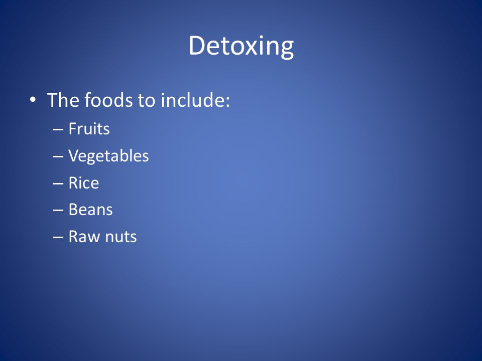 Detoxing The foods to include: – Fruits – Vegetables – Rice – Beans – Raw nuts