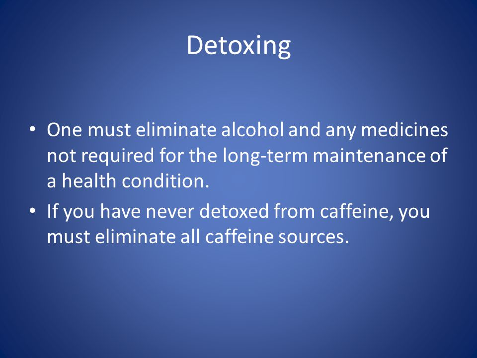 Detoxing One must eliminate alcohol and any medicines not required for the long-term maintenance of a health condition.