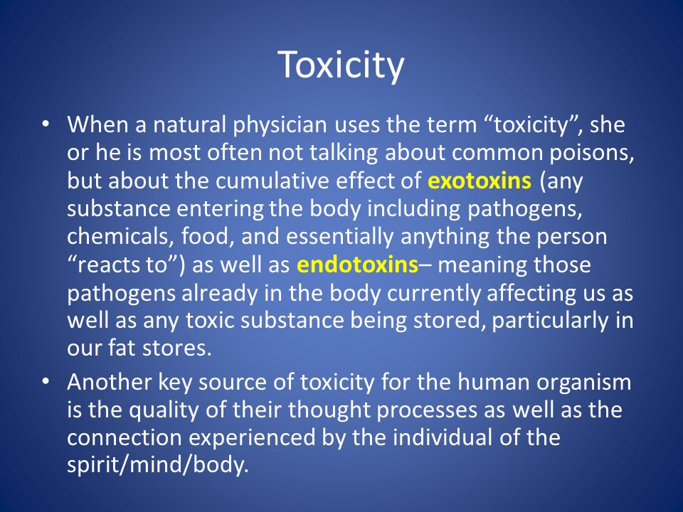 Toxicity When a natural physician uses the term toxicity , she or he is most often not talking about common poisons, but about the cumulative effect of exotoxins (any substance entering the body including pathogens, chemicals, food, and essentially anything the person reacts to ) as well as endotoxins – meaning those pathogens already in the body currently affecting us as well as any toxic substance being stored, particularly in our fat stores.