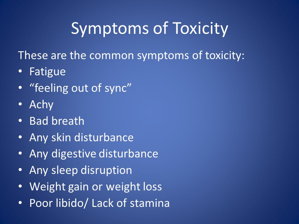 Symptoms of Toxicity These are the common symptoms of toxicity: Fatigue feeling out of sync Achy Bad breath Any skin disturbance Any digestive disturbance Any sleep disruption Weight gain or weight loss Poor libido/ Lack of stamina