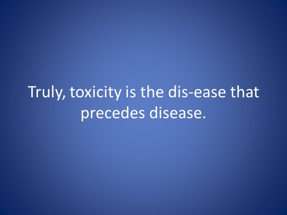 Truly, toxicity is the dis-ease that precedes disease.