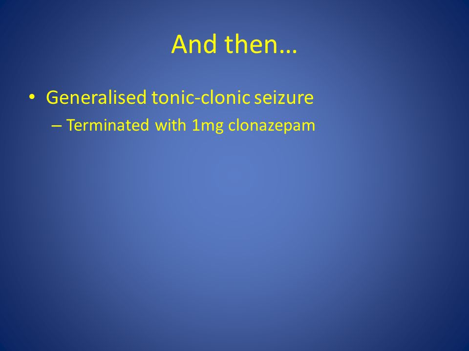 And then… Generalised tonic-clonic seizure – Terminated with 1mg clonazepam