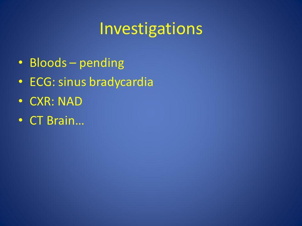 Investigations Bloods – pending ECG: sinus bradycardia CXR: NAD CT Brain…