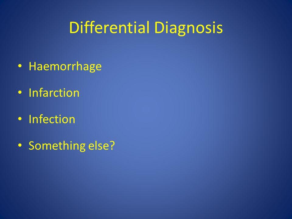Differential Diagnosis Haemorrhage Infarction Infection Something else