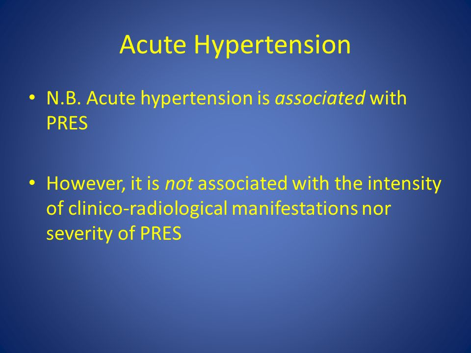 Acute Hypertension N.B. Acute hypertension is associated with PRES However, it is not associated with the intensity of clinico-radiological manifestat