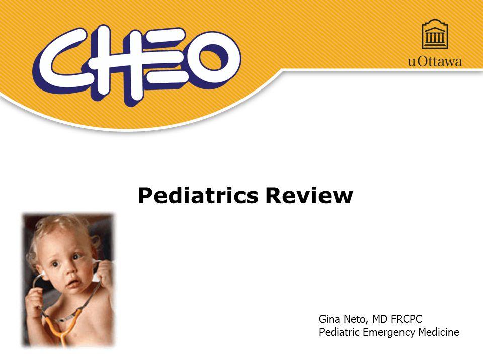 Pediatrics Review Gina Neto, MD FRCPC Pediatric Emergency Medicine