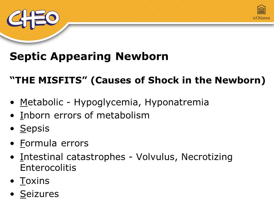 Septic Appearing Newborn THE MISFITS (Causes of Shock in the Newborn) Metabolic - Hypoglycemia, Hyponatremia Inborn errors of metabolism Sepsis Formula errors Intestinal catastrophes - Volvulus, Necrotizing Enterocolitis Toxins Seizures