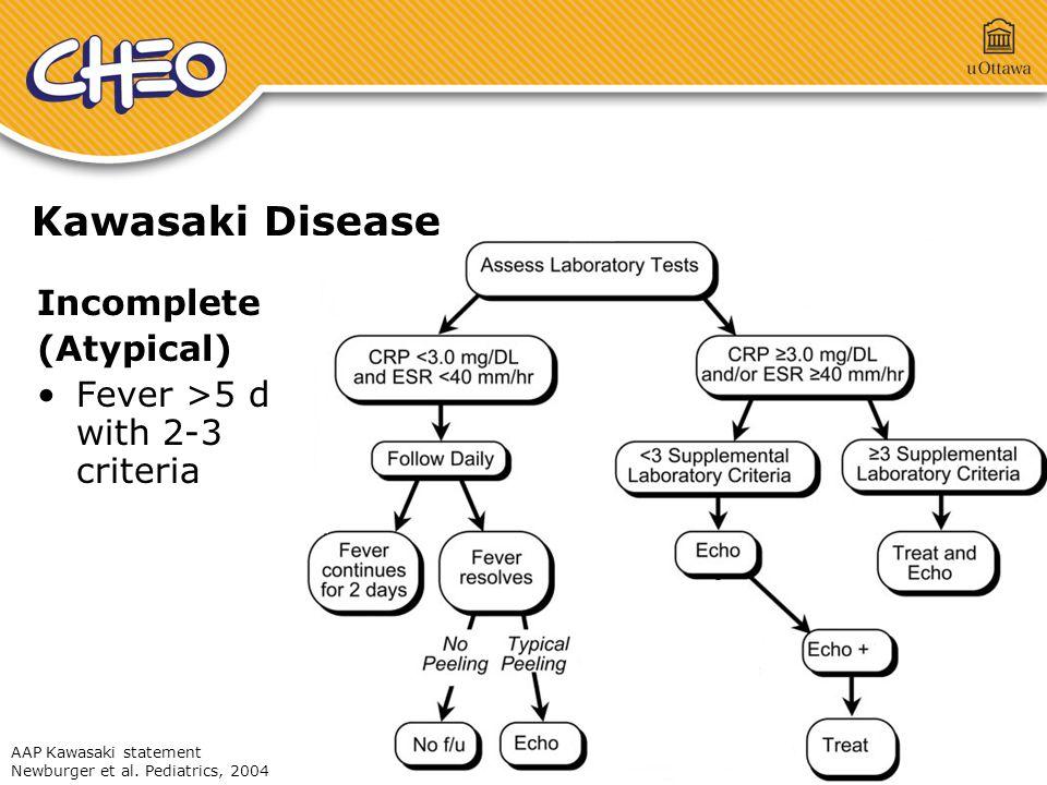 Kawasaki Disease Incomplete (Atypical) Fever >5 d with 2-3 criteria AAP Kawasaki statement Newburger et al. Pediatrics, 2004