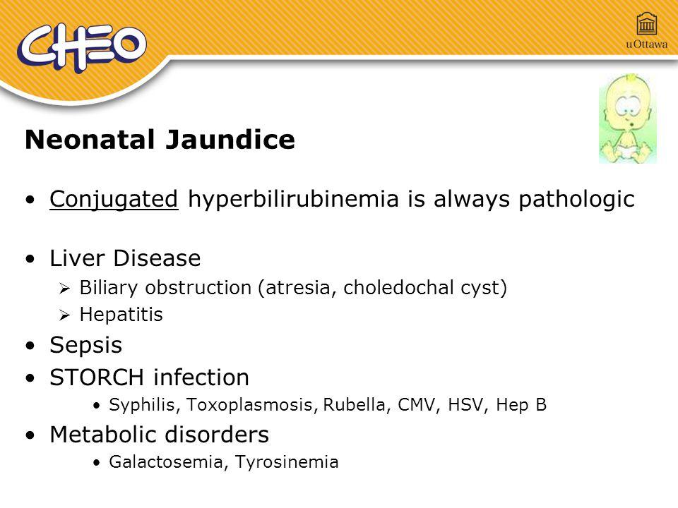 Neonatal Jaundice Conjugated hyperbilirubinemia is always pathologic Liver Disease  Biliary obstruction (atresia, choledochal cyst)  Hepatitis Sepsis STORCH infection Syphilis, Toxoplasmosis, Rubella, CMV, HSV, Hep B Metabolic disorders Galactosemia, Tyrosinemia
