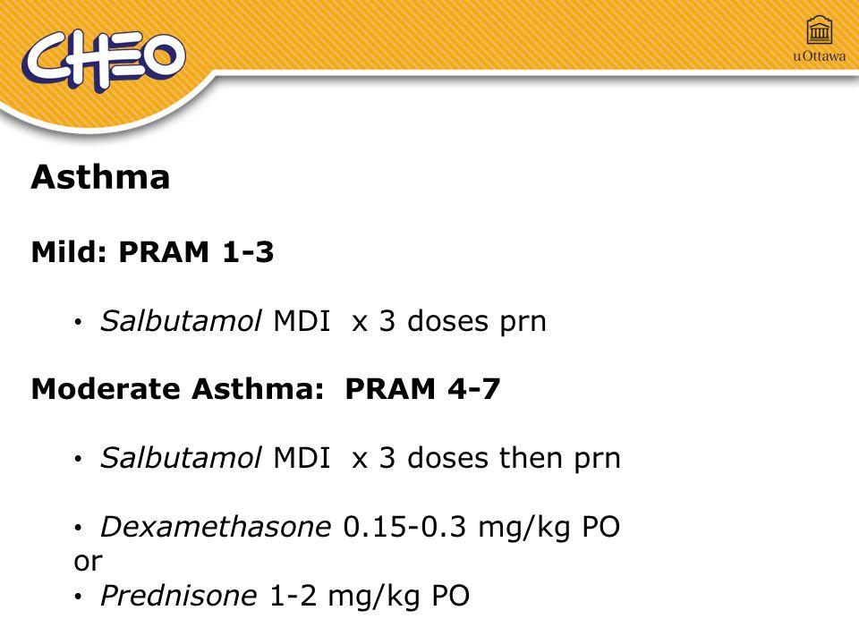 Asthma Mild: PRAM 1-3 Salbutamol MDI x 3 doses prn Moderate Asthma: PRAM 4-7 Salbutamol MDI x 3 doses then prn Dexamethasone 0.15-0.3 mg/kg PO or Prednisone 1-2 mg/kg PO