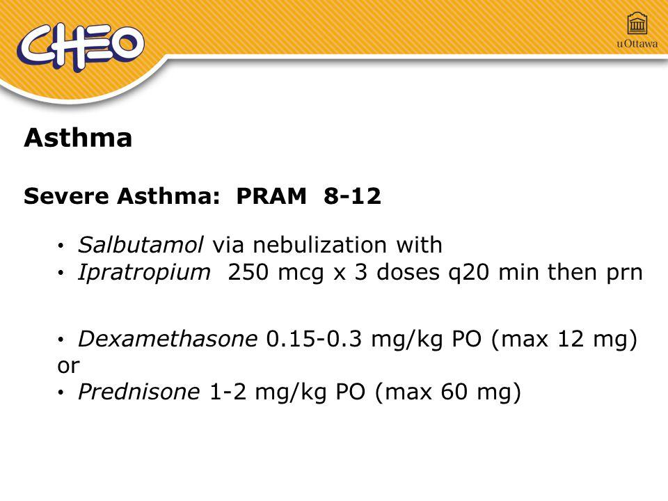 Asthma Severe Asthma: PRAM 8-12 Salbutamol via nebulization with Ipratropium 250 mcg x 3 doses q20 min then prn Dexamethasone 0.15-0.3 mg/kg PO (max 12 mg) or Prednisone 1-2 mg/kg PO (max 60 mg)