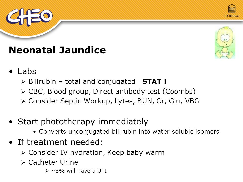 Neonatal Jaundice Labs  Bilirubin – total and conjugated STAT !  CBC, Blood group, Direct antibody test (Coombs)  Consider Septic Workup, Lytes, BU