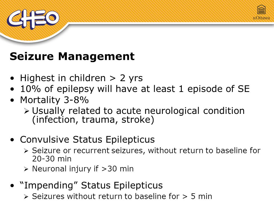 Seizure Management Highest in children > 2 yrs 10% of epilepsy will have at least 1 episode of SE Mortality 3-8%  Usually related to acute neurological condition (infection, trauma, stroke) Convulsive Status Epilepticus  Seizure or recurrent seizures, without return to baseline for 20-30 min  Neuronal injury if >30 min Impending Status Epilepticus  Seizures without return to baseline for > 5 min