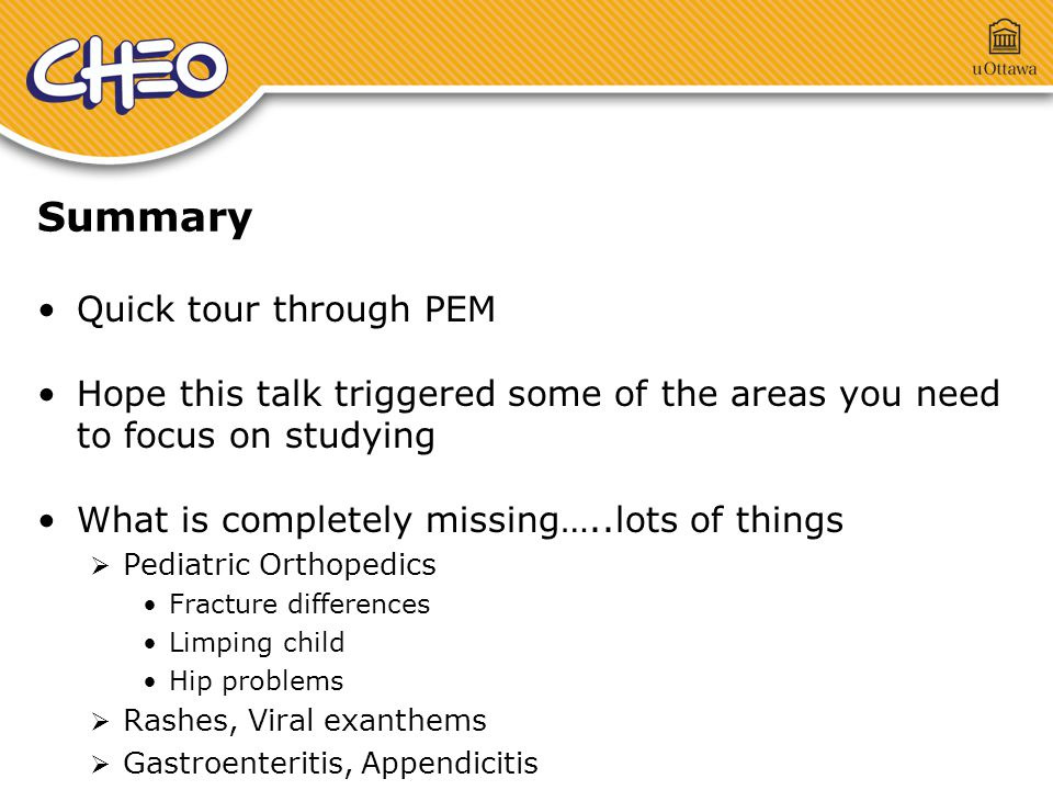 Summary Quick tour through PEM Hope this talk triggered some of the areas you need to focus on studying What is completely missing…..lots of things  Pediatric Orthopedics Fracture differences Limping child Hip problems  Rashes, Viral exanthems  Gastroenteritis, Appendicitis
