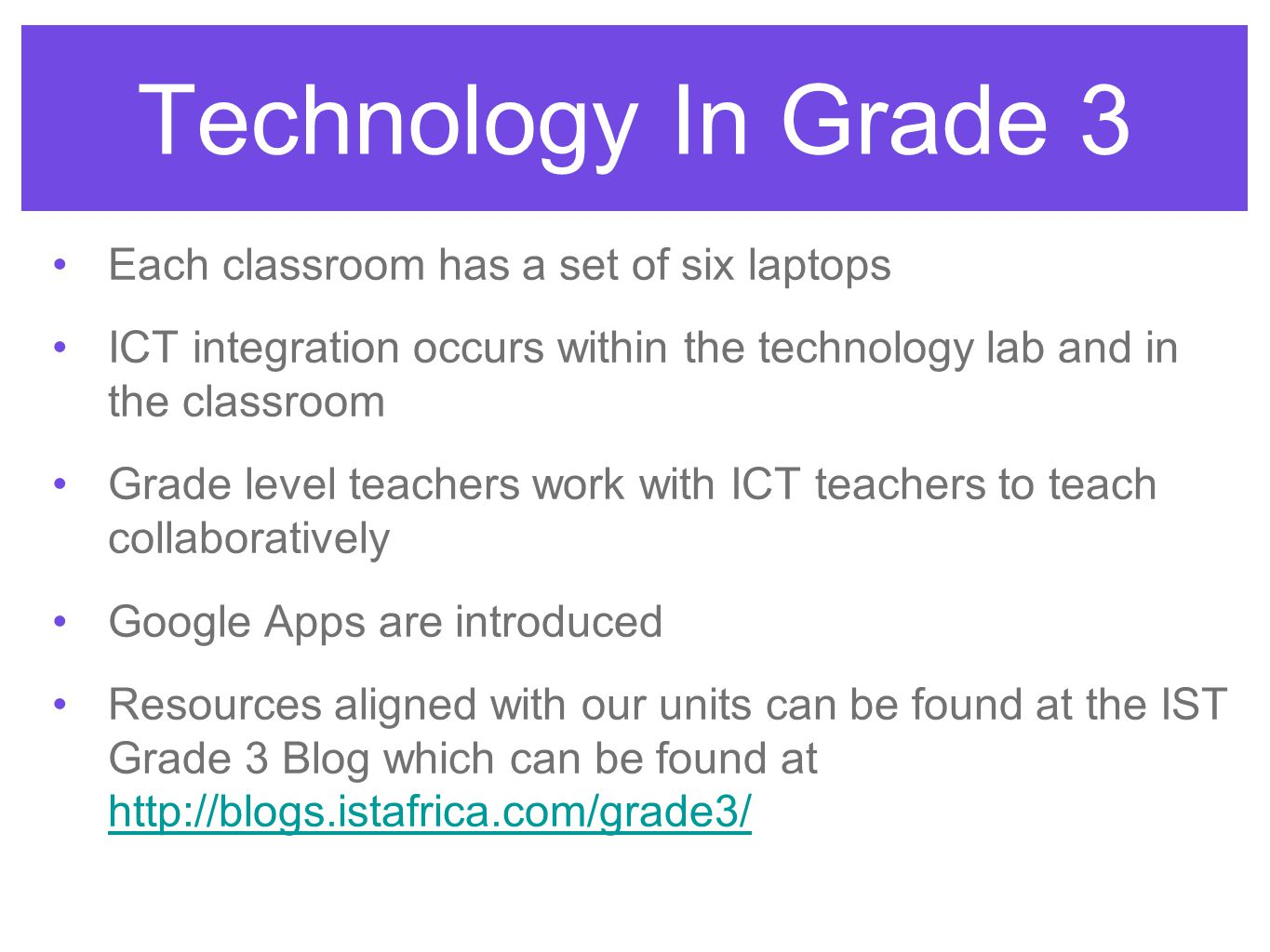 Technology In Grade 3 Each classroom has a set of six laptops ICT integration occurs within the technology lab and in the classroom Grade level teachers work with ICT teachers to teach collaboratively Google Apps are introduced Resources aligned with our units can be found at the IST Grade 3 Blog which can be found at http://blogs.istafrica.com/grade3/ http://blogs.istafrica.com/grade3/