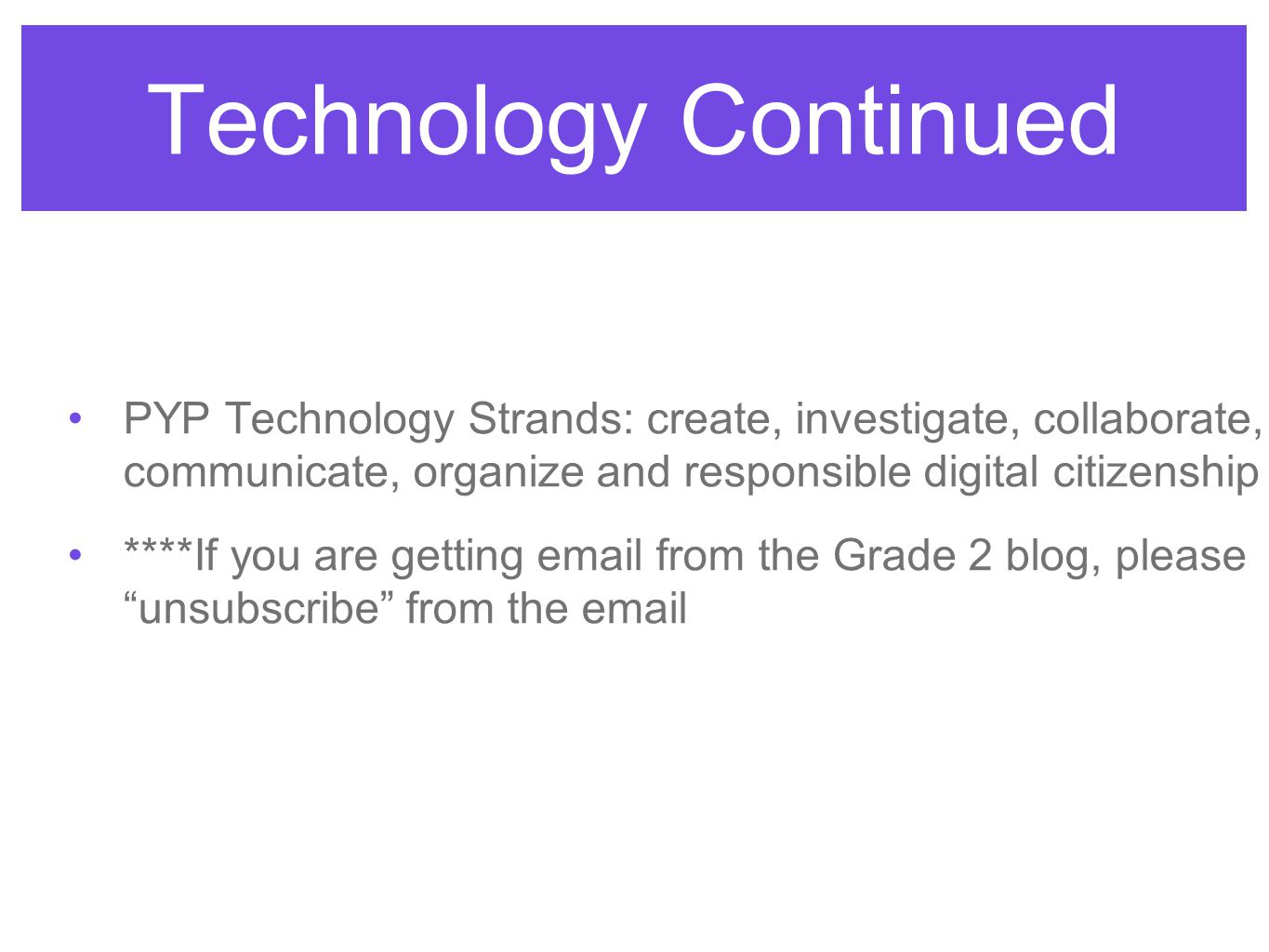 Technology Continued PYP Technology Strands: create, investigate, collaborate, communicate, organize and responsible digital citizenship ****If you are getting email from the Grade 2 blog, please unsubscribe from the email