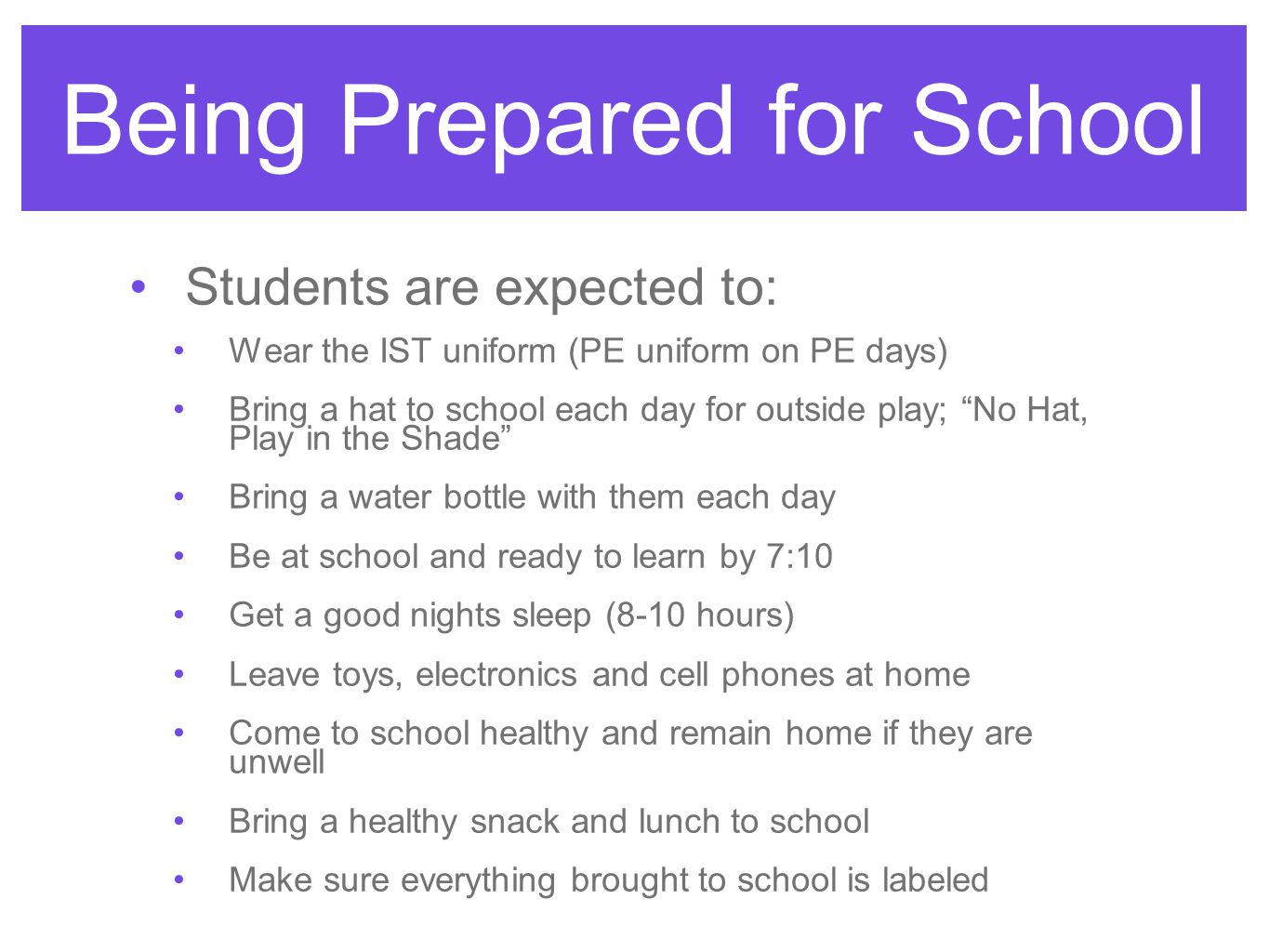 Being Prepared for School Students are expected to: Wear the IST uniform (PE uniform on PE days) Bring a hat to school each day for outside play; No Hat, Play in the Shade Bring a water bottle with them each day Be at school and ready to learn by 7:10 Get a good nights sleep (8-10 hours) Leave toys, electronics and cell phones at home Come to school healthy and remain home if they are unwell Bring a healthy snack and lunch to school Make sure everything brought to school is labeled
