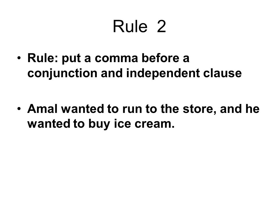 Rule 2 Rule: put a comma before a conjunction and independent clause Amal wanted to run to the store, and he wanted to buy ice cream.