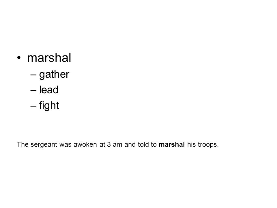 marshal –gather –lead –fight The sergeant was awoken at 3 am and told to marshal his troops.