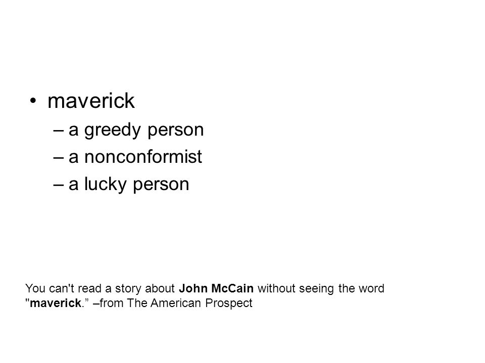maverick –a greedy person –a nonconformist –a lucky person You can t read a story about John McCain without seeing the word maverick. –from The American Prospect