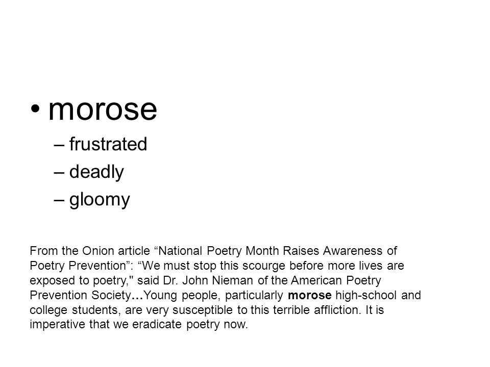 morose –frustrated –deadly –gloomy From the Onion article National Poetry Month Raises Awareness of Poetry Prevention : We must stop this scourge before more lives are exposed to poetry, said Dr.