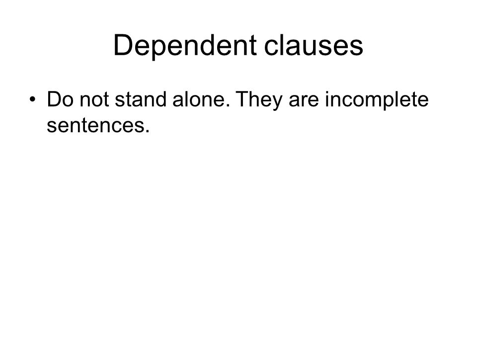Dependent clauses Do not stand alone. They are incomplete sentences.