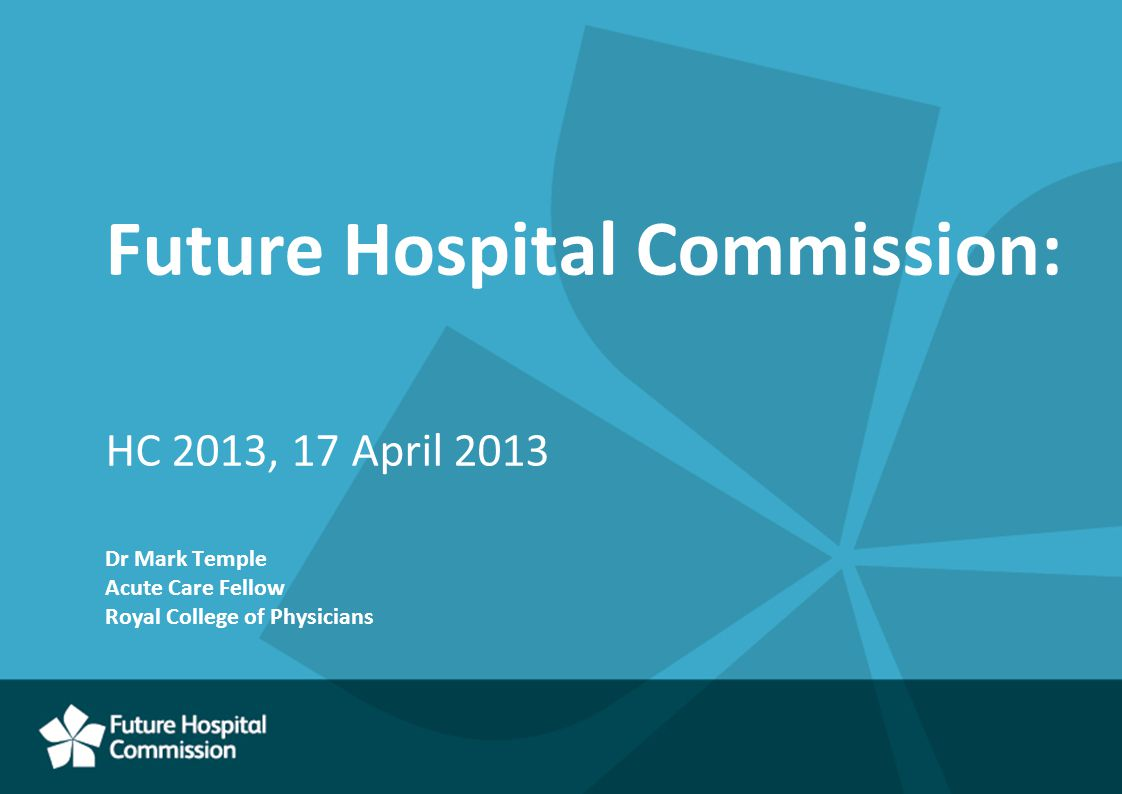 Future Hospital Commission: HC 2013, 17 April 2013 Dr Mark Temple Acute Care Fellow Royal College of Physicians