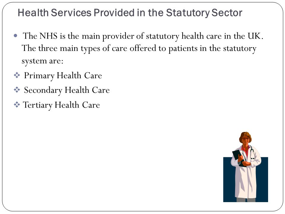 Health Services Provided in the Statutory Sector The NHS is the main provider of statutory health care in the UK.