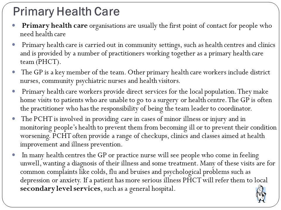 Primary Health Care Primary health care organisations are usually the first point of contact for people who need health care Primary health care is ca