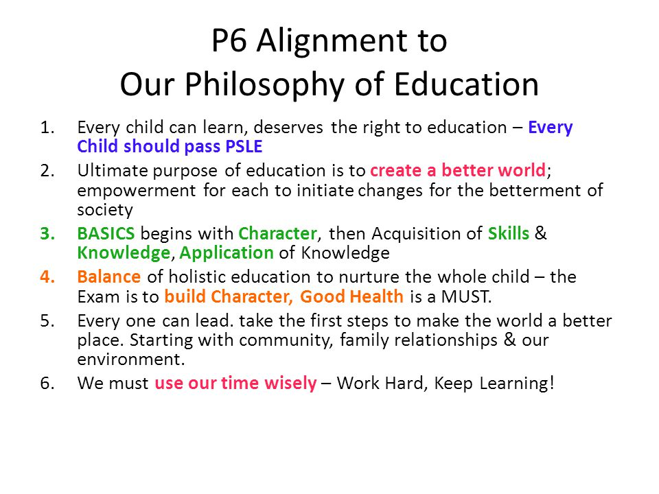 P6 Alignment to Our Philosophy of Education 1.Every child can learn, deserves the right to education – Every Child should pass PSLE 2.Ultimate purpose of education is to create a better world; empowerment for each to initiate changes for the betterment of society 3.BASICS begins with Character, then Acquisition of Skills & Knowledge, Application of Knowledge 4.Balance of holistic education to nurture the whole child – the Exam is to build Character, Good Health is a MUST.