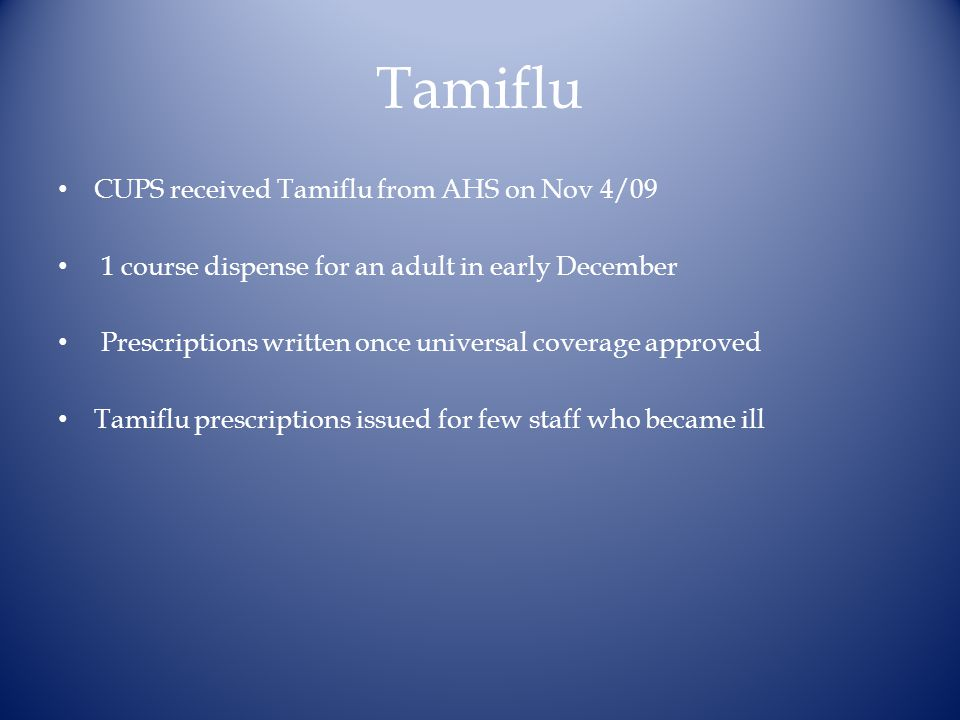 Tamiflu CUPS received Tamiflu from AHS on Nov 4/09 1 course dispense for an adult in early December Prescriptions written once universal coverage approved Tamiflu prescriptions issued for few staff who became ill