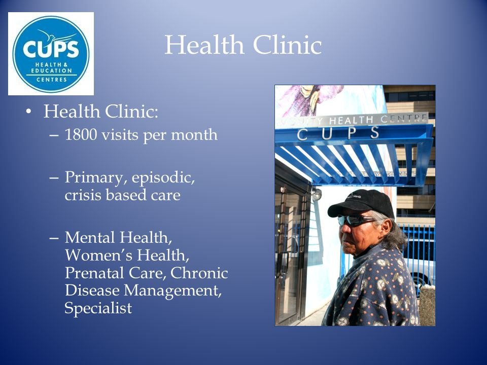 Health Clinic Health Clinic: – 1800 visits per month – Primary, episodic, crisis based care – Mental Health, Women's Health, Prenatal Care, Chronic Disease Management, Specialist